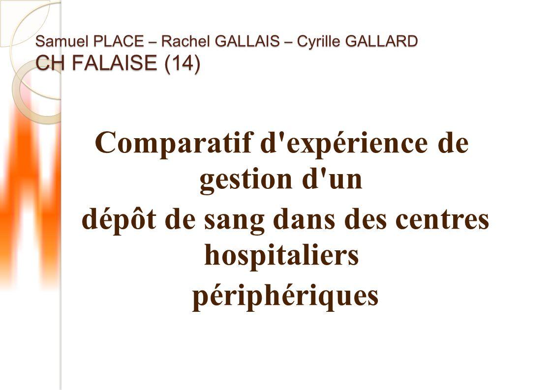 Samuel PLACE – Rachel GALLAIS – Cyrille GALLARD CH FALAISE (14) Comparatif d expérience de gestion d un dépôt de sang dans des centres hospitaliers périphériques