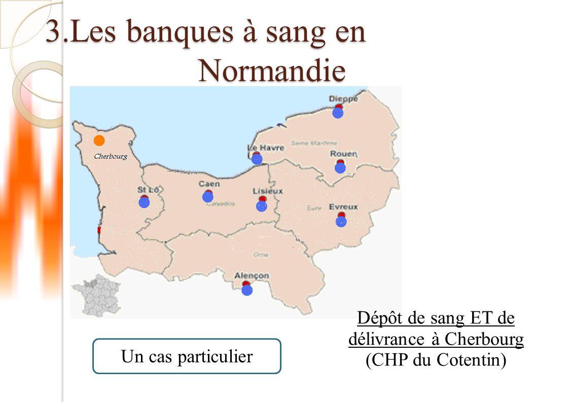 3.Les banques à sang en Normandie Dépôts de sang relais + urgence vitale L'Aigle, Mamers, Mortagne, Falaise, CH Flers, Clinique Flers, CH Vire, Clinique de Vire, CH Honfleur, Clinique Equeurdreville, Bayeux, Argentan, 2 Cliniques à Caen, Clinique à Evreux, Bernay, Vernon, Elbeuf, Le Havre, Lillebonne, CH Fécamp, Pont-Audemer, Mont-Saint-Aignan CH Coutances, Clinique Coutances, Granville, CH Avranches, Clinique Avranches