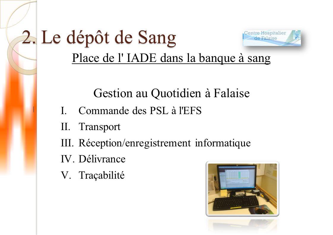 2. Le dépôt de Sang Place de l' IADE dans la banque à sang Gestion au Quotidien à Falaise I.Commande des PSL à l'EFS II.Transport III.Réception/enregi