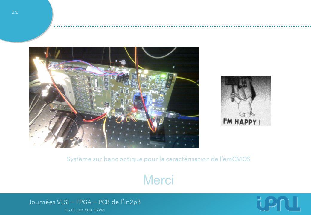 Journées VLSI – FPGA – PCB de l'in2p3 11-13 juin 2014 CPPM 21 Merci Système sur banc optique pour la caractérisation de l'emCMOS