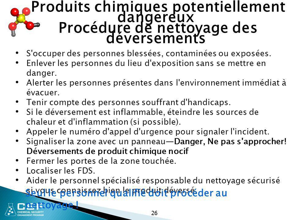 26 Produits chimiques potentiellement dangereux Procédure de nettoyage des déversements S'occuper des personnes blessées, contaminées ou exposées. Enl