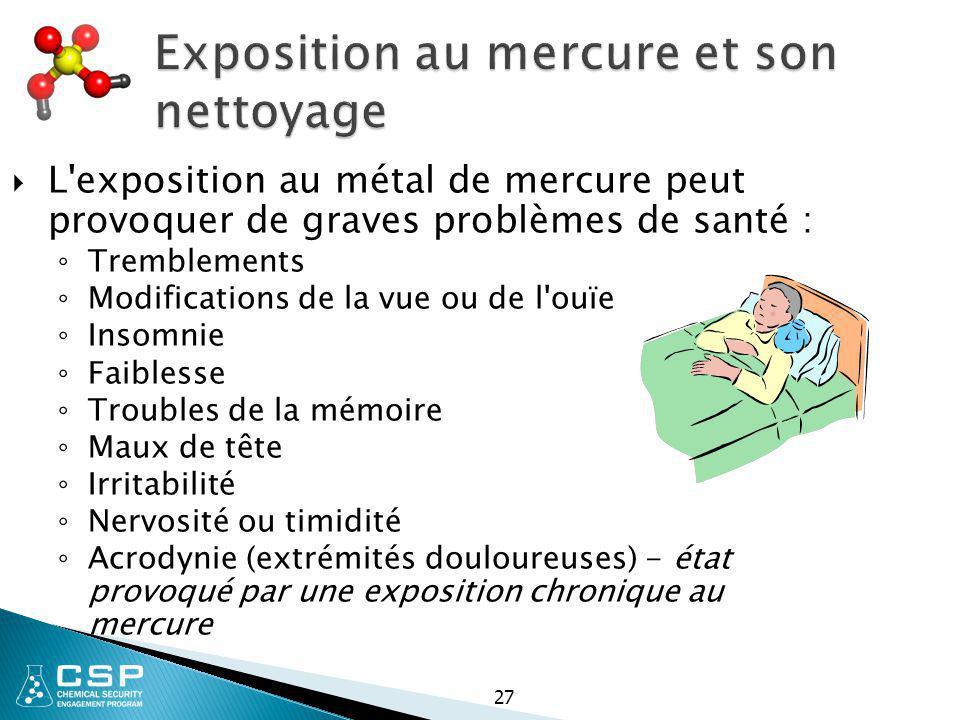 27 Exposition au mercure et son nettoyage  L'exposition au métal de mercure peut provoquer de graves problèmes de santé : ◦ Tremblements ◦ Modificati