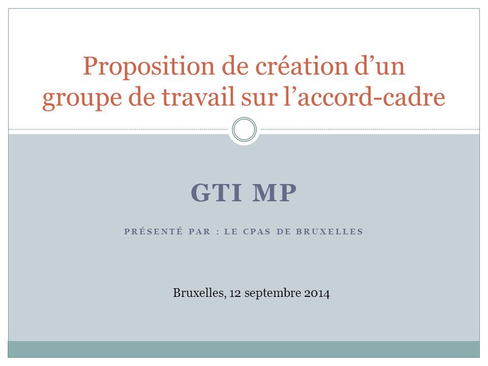GTI MP PRÉSENTÉ PAR : LE CPAS DE BRUXELLES Proposition de création d'un groupe de travail sur l'accord-cadre Bruxelles, 12 septembre 2014
