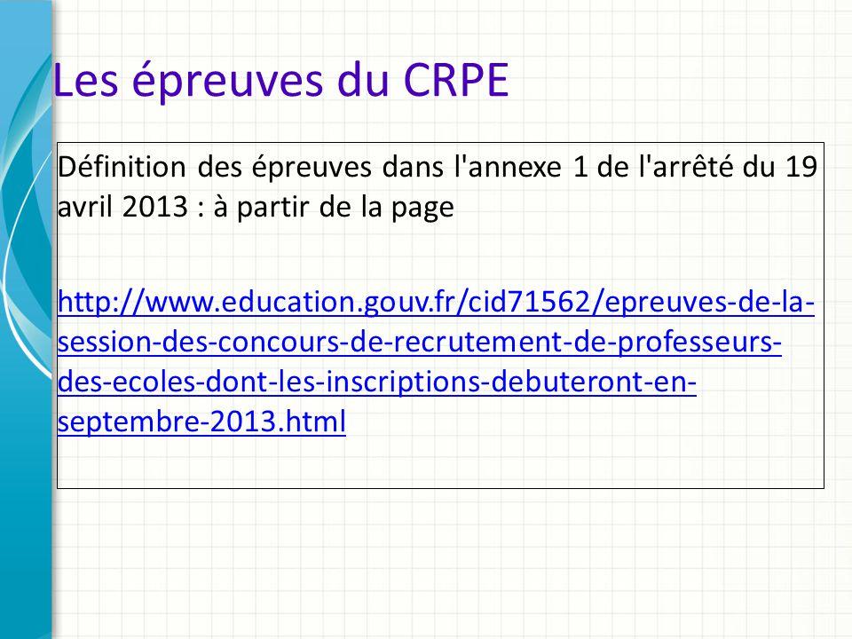 Les épreuves du CRPE Définition des épreuves dans l'annexe 1 de l'arrêté du 19 avril 2013 : à partir de la page http://www.education.gouv.fr/cid71562/