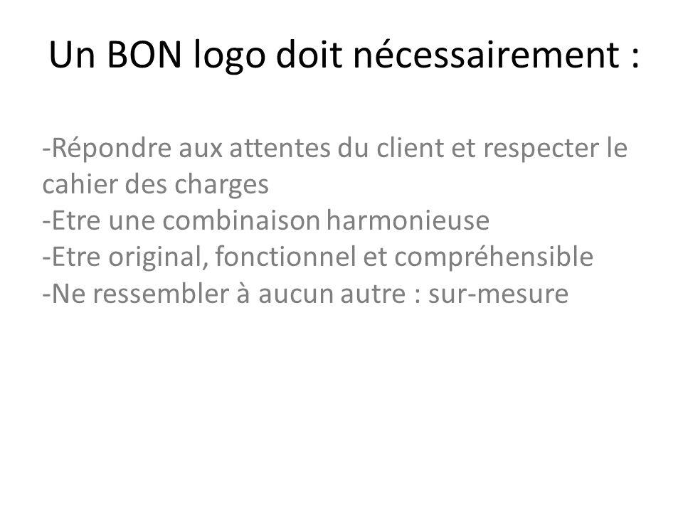 Un BON logo doit nécessairement : -Répondre aux attentes du client et respecter le cahier des charges -Etre une combinaison harmonieuse -Etre original, fonctionnel et compréhensible -Ne ressembler à aucun autre : sur-mesure