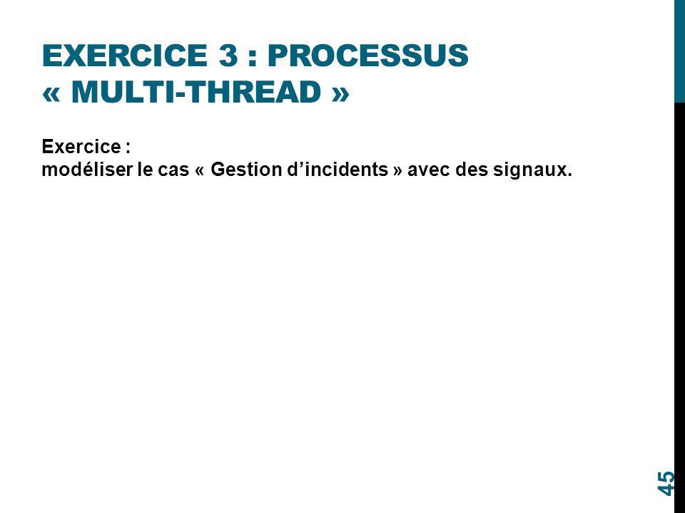 EXERCICE 3 : PROCESSUS « MULTI-THREAD » Exercice : modéliser le cas « Gestion d'incidents » avec des signaux. 45