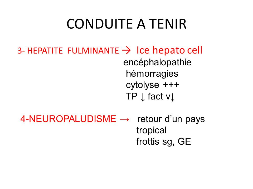 CONDUITE A TENIR 3- HEPATITE FULMINANTE → Ice hepato cell encéphalopathie hémorragies cytolyse +++ TP ↓ fact v↓ 4-NEUROPALUDISME → retour d'un pays tr