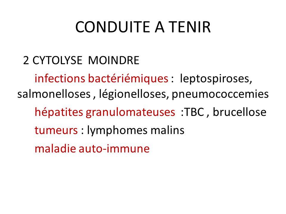 CONDUITE A TENIR 2 CYTOLYSE MOINDRE infections bactériémiques : leptospiroses, salmonelloses, légionelloses, pneumococcemies hépatites granulomateuses