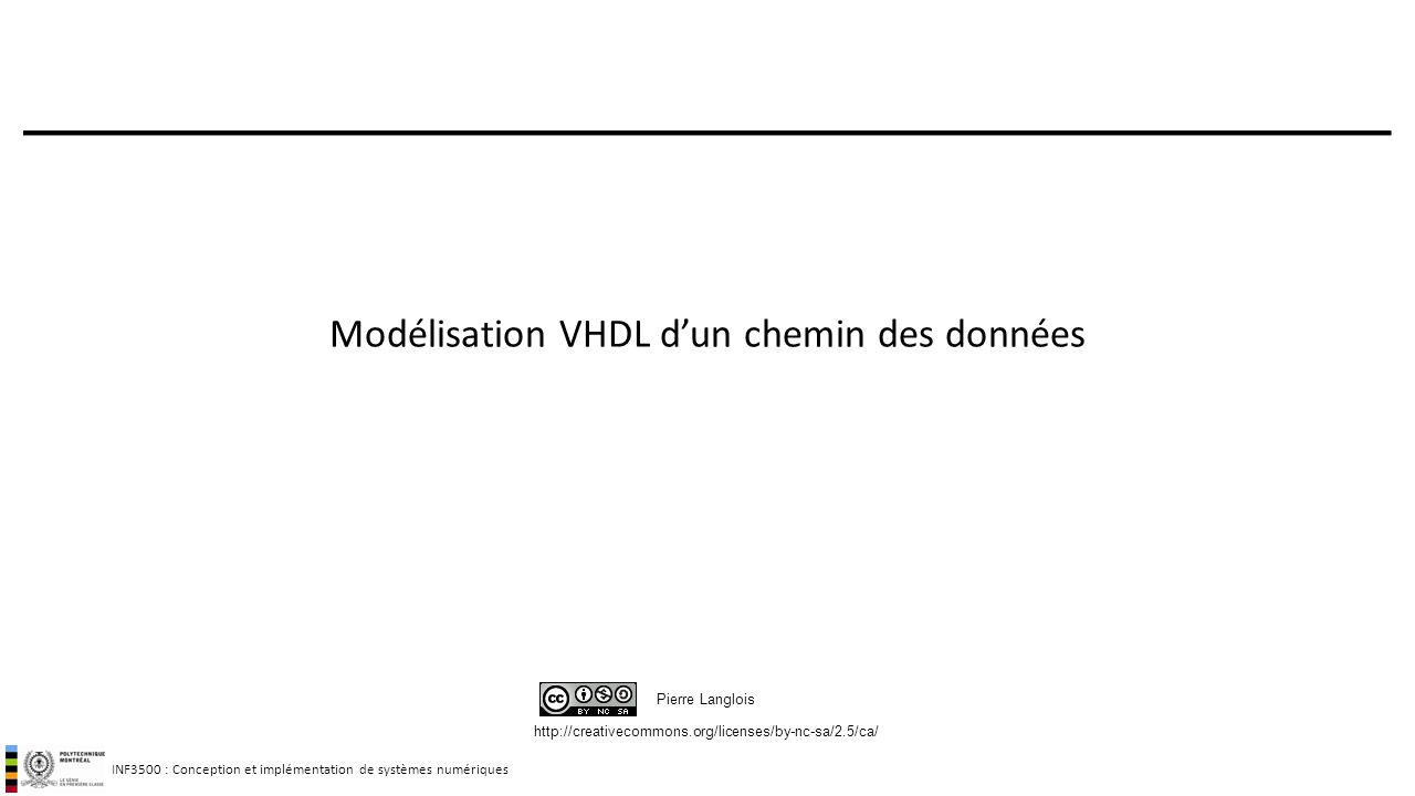 INF3500 : Conception et implémentation de systèmes numériques http://creativecommons.org/licenses/by-nc-sa/2.5/ca/ Pierre Langlois Modélisation VHDL d
