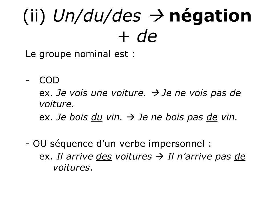 (ii) Un/du/des  négation + de Le groupe nominal est : -COD ex. Je vois une voiture.  Je ne vois pas de voiture. ex. Je bois du vin.  Je ne bois pas