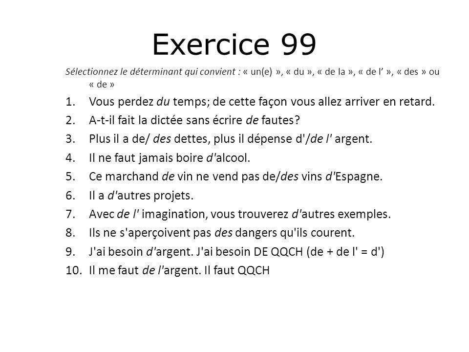 Exercice 99 Sélectionnez le déterminant qui convient : « un(e) », « du », « de la », « de l' », « des » ou « de » 1.Vous perdez du temps; de cette faç