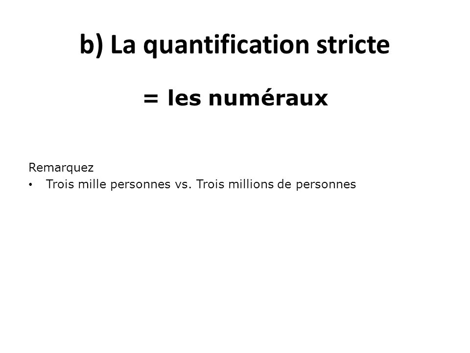 b) La quantification stricte = les numéraux Remarquez Trois mille personnes vs. Trois millions de personnes