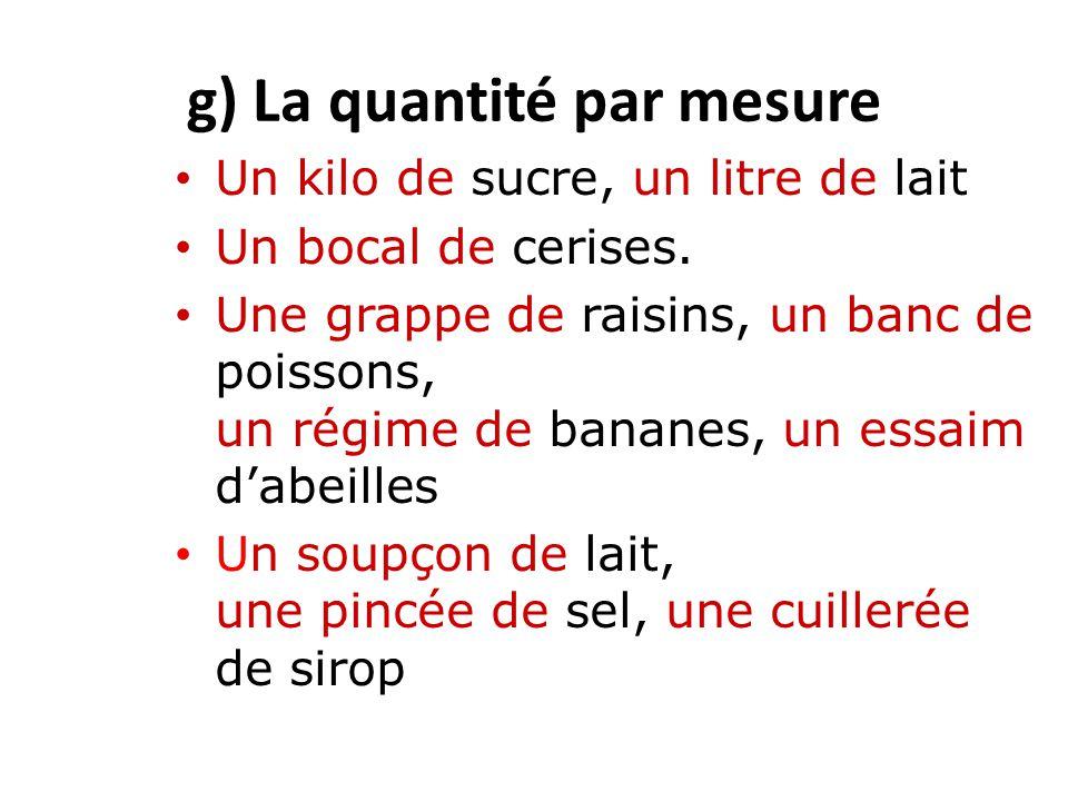 g) La quantité par mesure Un kilo de sucre, un litre de lait Un bocal de cerises. Une grappe de raisins, un banc de poissons, un régime de bananes, un