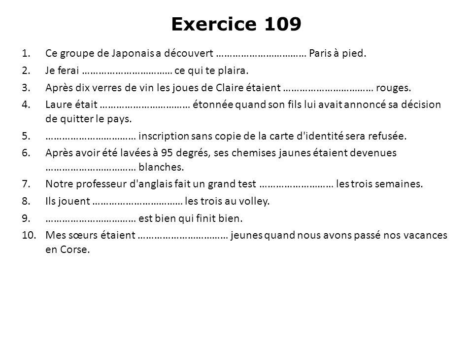 Exercice 109 1.Ce groupe de Japonais a découvert …………………………… Paris à pied. 2.Je ferai …………………………… ce qui te plaira. 3.Après dix verres de vin les joue