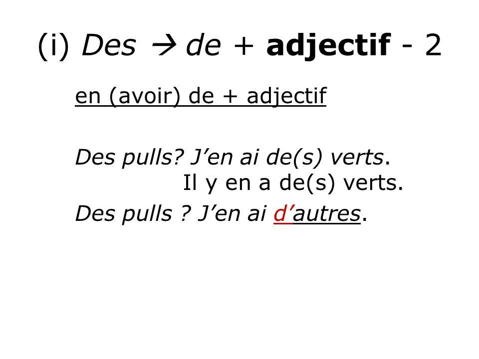 (i) Des  de + adjectif - 2 en (avoir) de + adjectif Des pulls? J'en ai de(s) verts. Il y en a de(s) verts. Des pulls ? J'en ai d'autres.
