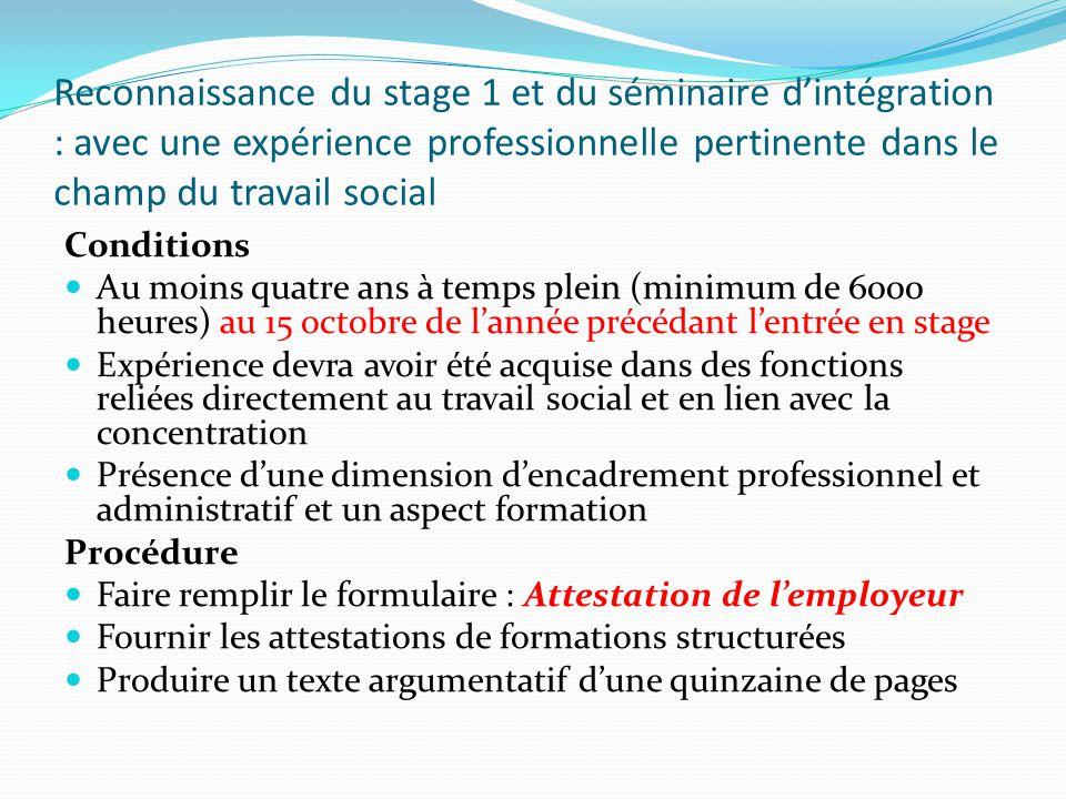 Reconnaissance du stage 1 et du séminaire d'intégration : avec une expérience professionnelle pertinente dans le champ du travail social Conditions Au moins quatre ans à temps plein (minimum de 6000 heures) au 15 octobre de l'année précédant l'entrée en stage Expérience devra avoir été acquise dans des fonctions reliées directement au travail social et en lien avec la concentration Présence d'une dimension d'encadrement professionnel et administratif et un aspect formation Procédure Faire remplir le formulaire : Attestation de l'employeur Fournir les attestations de formations structurées Produire un texte argumentatif d'une quinzaine de pages