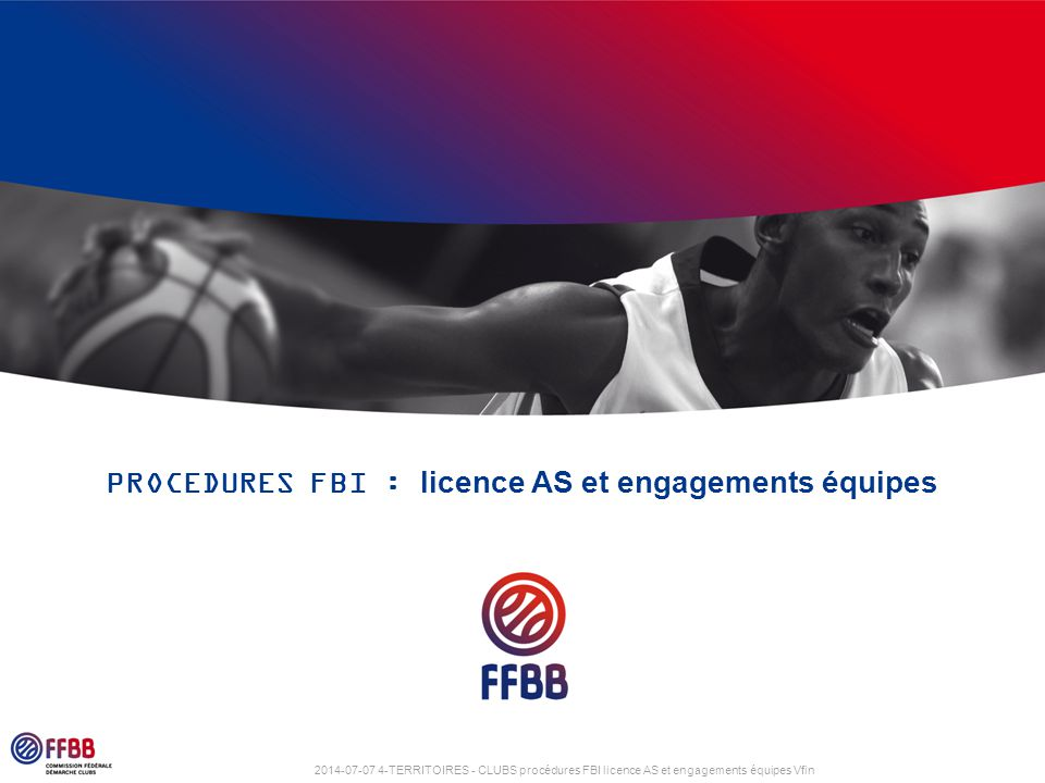 2014-07-07 4-TERRITOIRES - CLUBS procédures FBI licence AS et engagements équipes Vfin PROCEDURES FBI : licence AS et engagements équipes