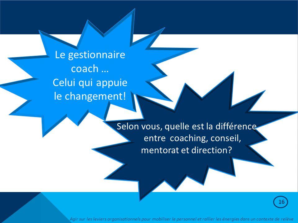 16 Le gestionnaire coach … Celui qui appuie le changement! Selon vous, quelle est la différence entre coaching, conseil, mentorat et direction? Agir s