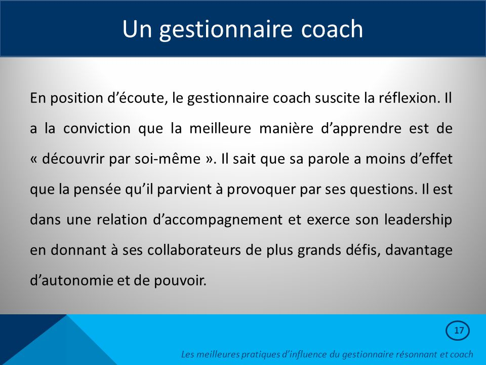 17 Un gestionnaire coach En position d'écoute, le gestionnaire coach suscite la réflexion. Il a la conviction que la meilleure manière d'apprendre est