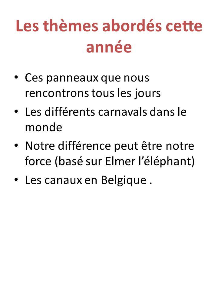 Les thèmes abordés cette année Ces panneaux que nous rencontrons tous les jours Les différents carnavals dans le monde Notre différence peut être notre force (basé sur Elmer l'éléphant) Les canaux en Belgique.