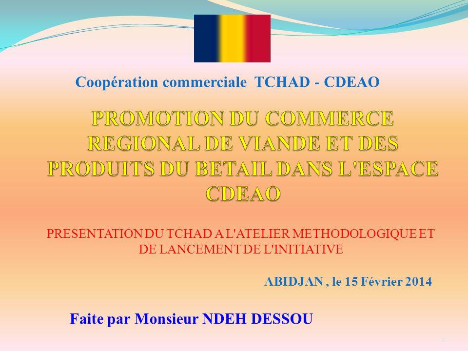 PRESENTATION DU TCHAD A L'ATELIER METHODOLOGIQUE ET DE LANCEMENT DE L'INITIATIVE ABIDJAN, le 15 Février 2014 Coopération commerciale TCHAD - CDEAO 1 F
