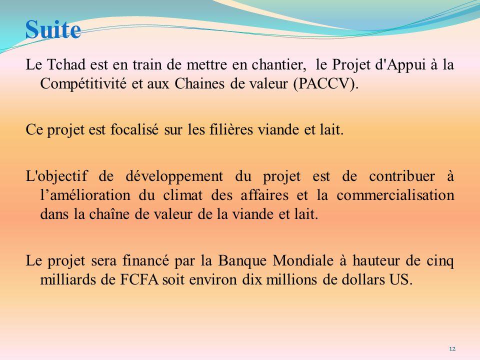 Suite Le Tchad est en train de mettre en chantier, le Projet d'Appui à la Compétitivité et aux Chaines de valeur (PACCV). Ce projet est focalisé sur l