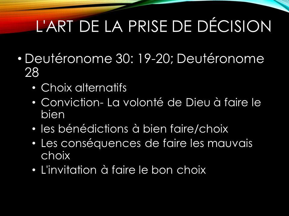 L'ART DE LA PRISE DE DÉCISION Deutéronome 30: 19-20; Deutéronome 28 Choix alternatifs Conviction- La volonté de Dieu à faire le bien les bénédictions