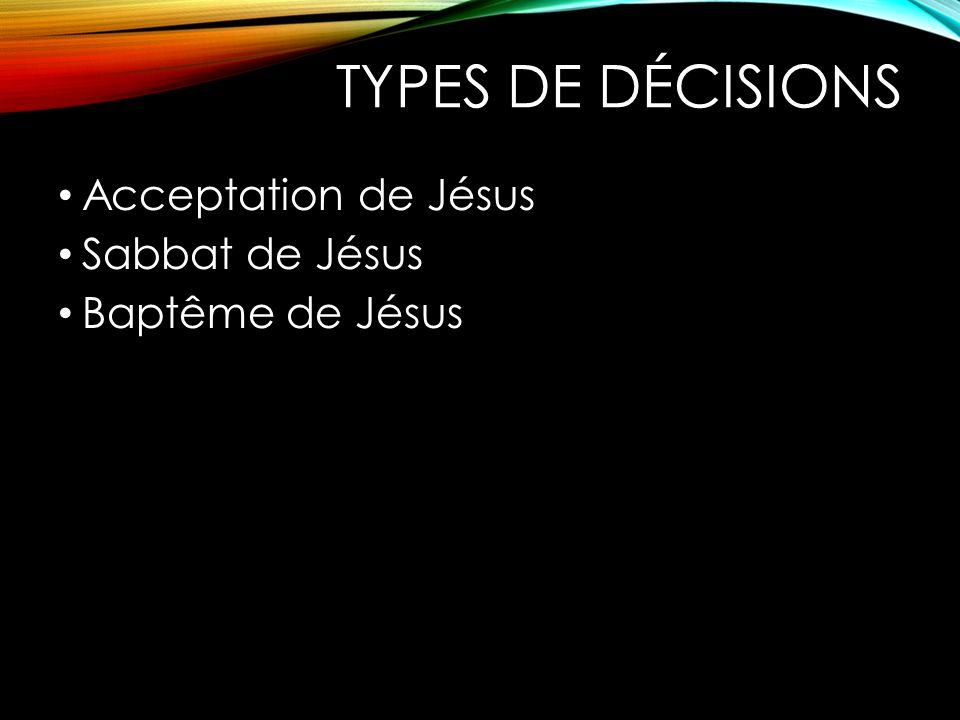 TYPES DE DÉCISIONS Acceptation de Jésus Sabbat de Jésus Baptême de Jésus