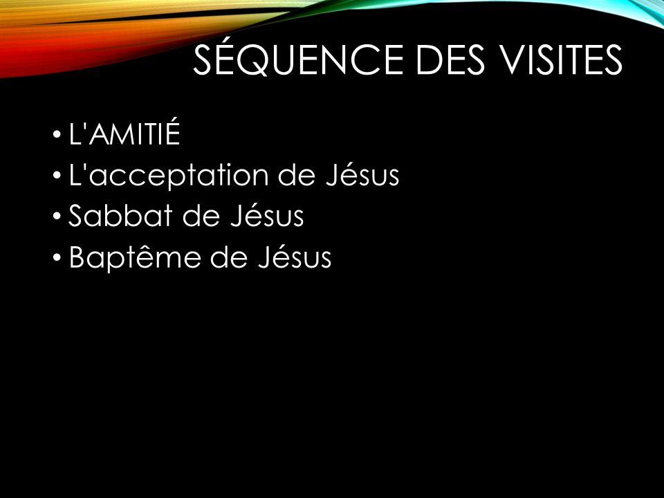 SÉQUENCE DES VISITES L'AMITIÉ L'acceptation de Jésus Sabbat de Jésus Baptême de Jésus