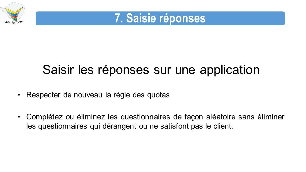 7. Saisie réponses Saisir les réponses sur une application Respecter de nouveau la règle des quotas Complétez ou éliminez les questionnaires de façon