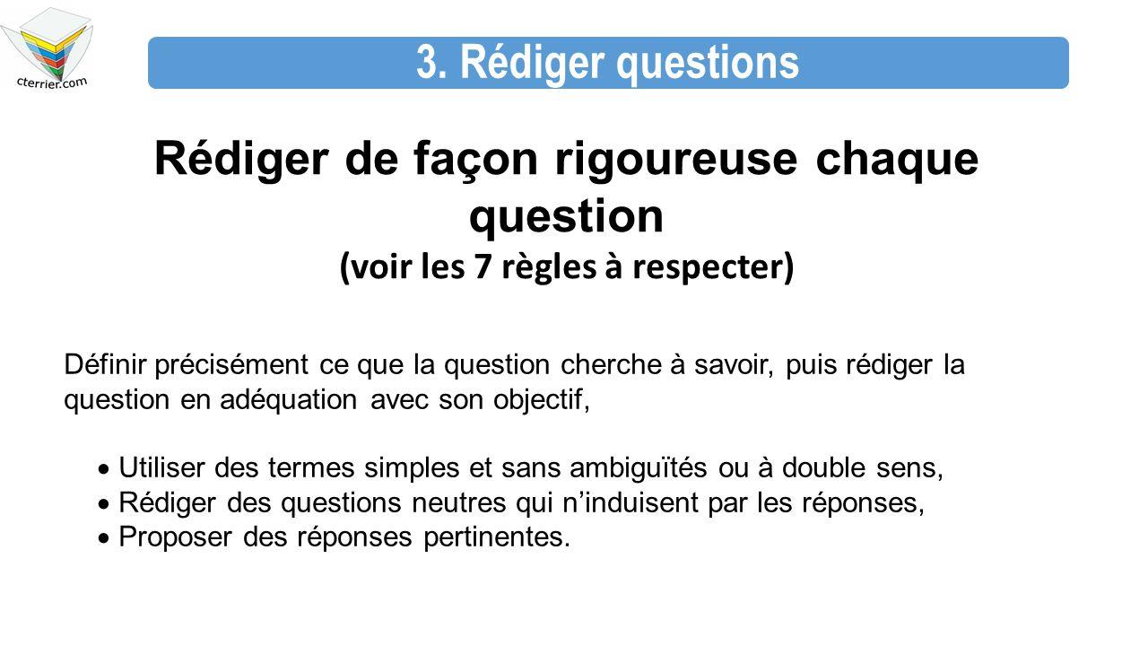 3. Rédiger questions Rédiger de façon rigoureuse chaque question (voir les 7 règles à respecter) Définir précisément ce que la question cherche à savo