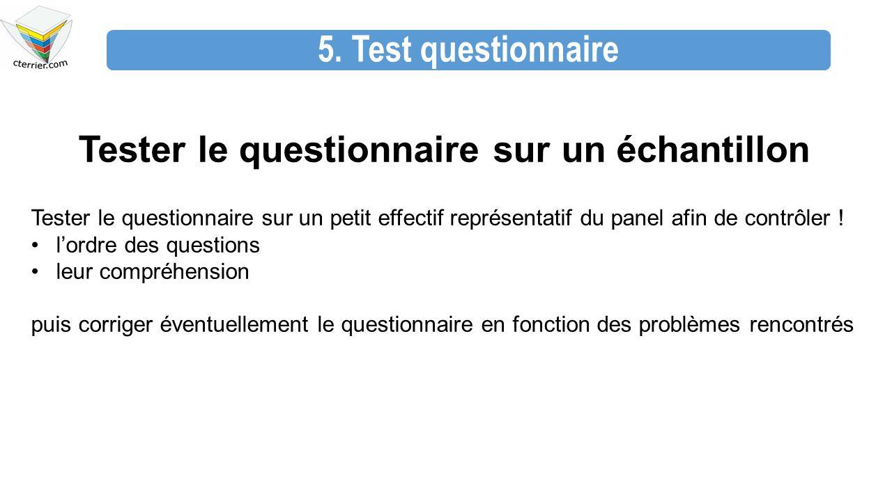 5. Test questionnaire Tester le questionnaire sur un échantillon Tester le questionnaire sur un petit effectif représentatif du panel afin de contrôle