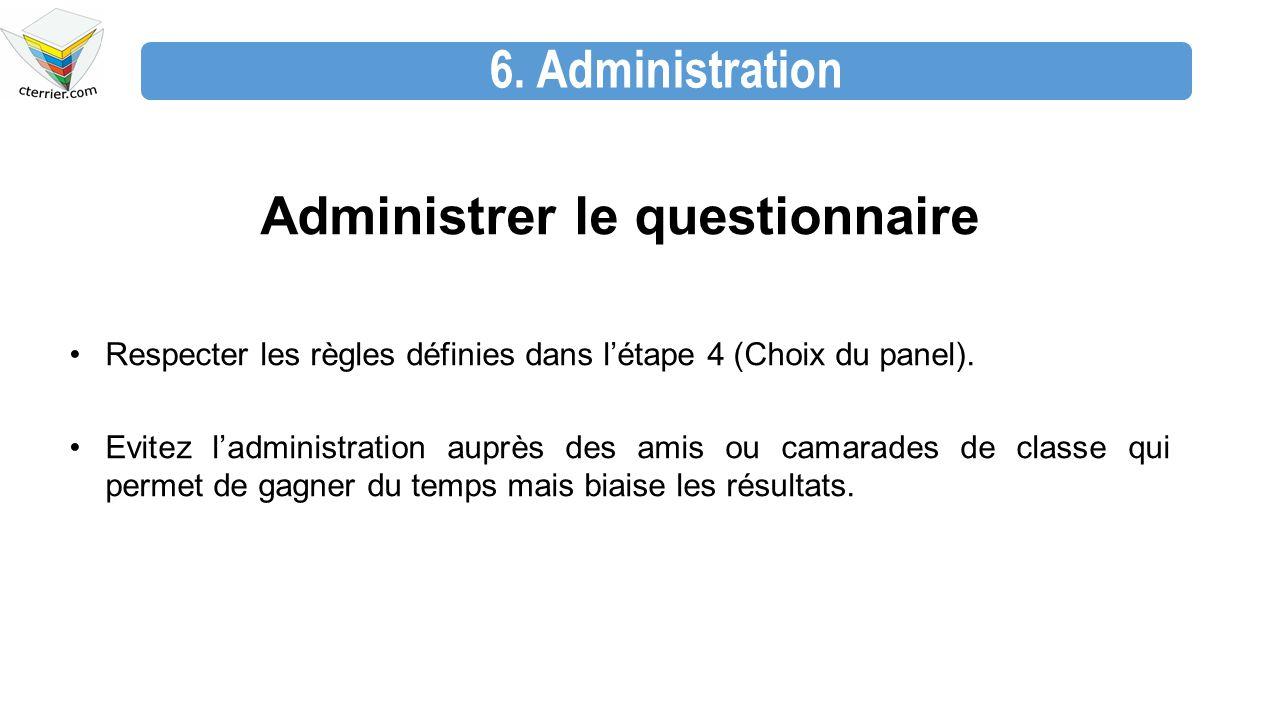 6. Administration Administrer le questionnaire Respecter les règles définies dans l'étape 4 (Choix du panel). Evitez l'administration auprès des amis
