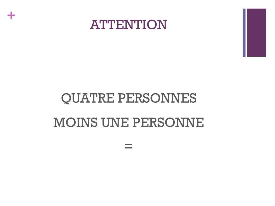 + ATTENTION QUATRE PERSONNES MOINS UNE PERSONNE =