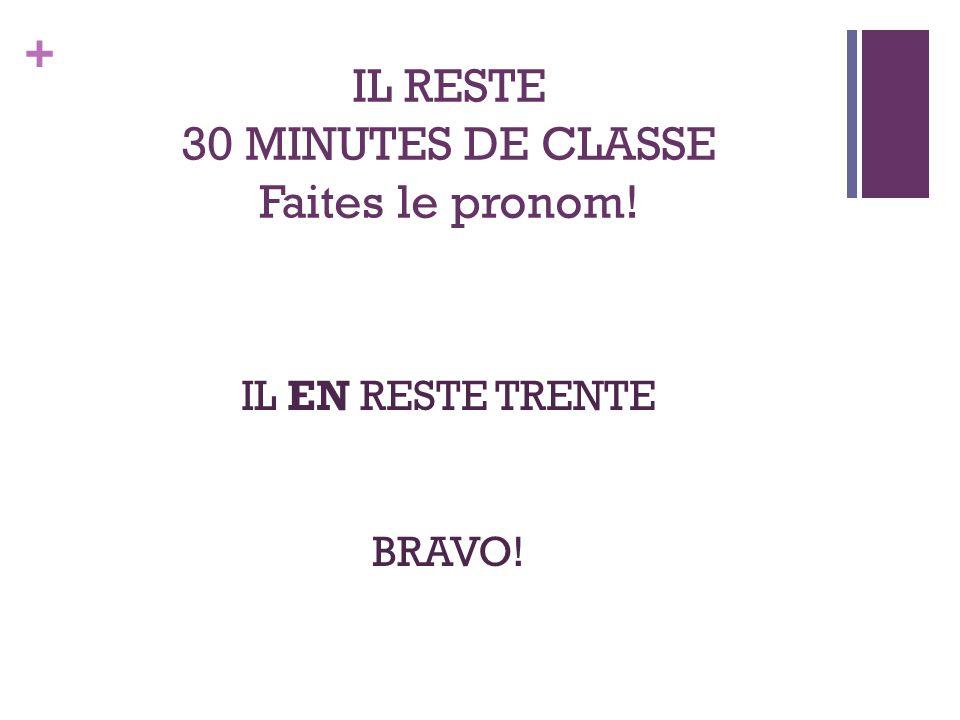 + IL RESTE 30 MINUTES DE CLASSE Faites le pronom! IL EN RESTE TRENTE BRAVO!