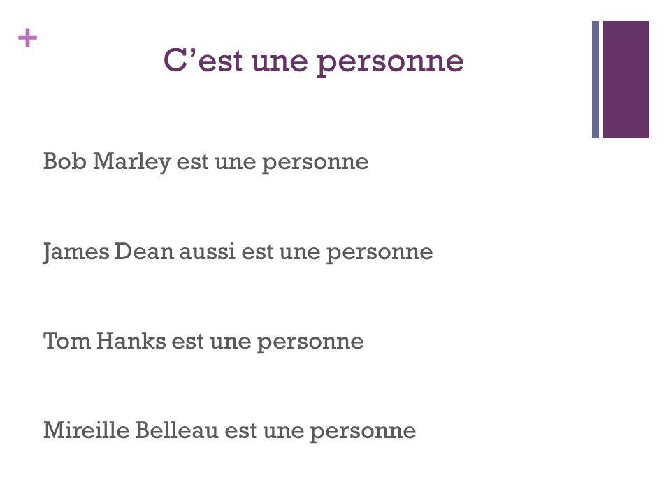 + C'est une personne Bob Marley est une personne James Dean aussi est une personne Tom Hanks est une personne Mireille Belleau est une personne
