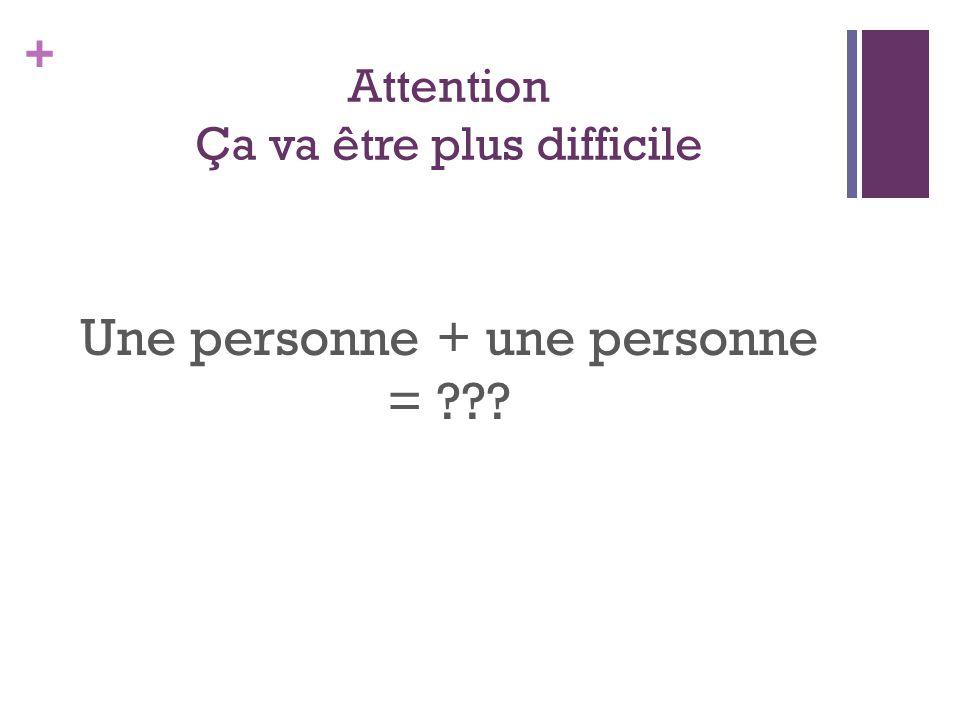 + Attention Ça va être plus difficile Une personne + une personne = ???