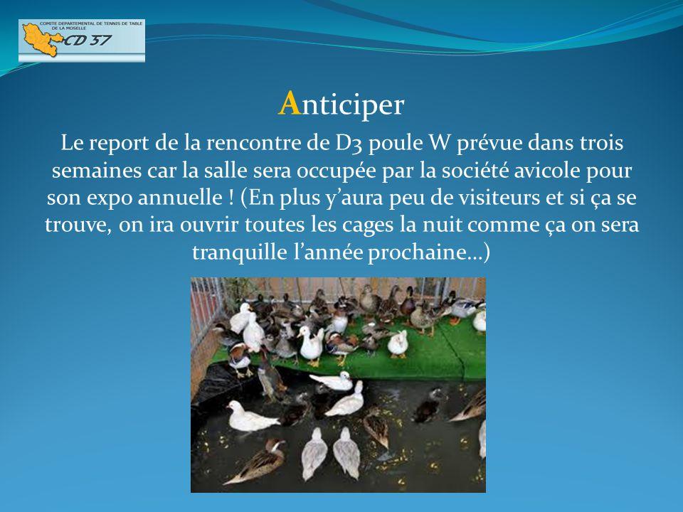 A nticiper Le report de la rencontre de D3 poule W prévue dans trois semaines car la salle sera occupée par la société avicole pour son expo annuelle .