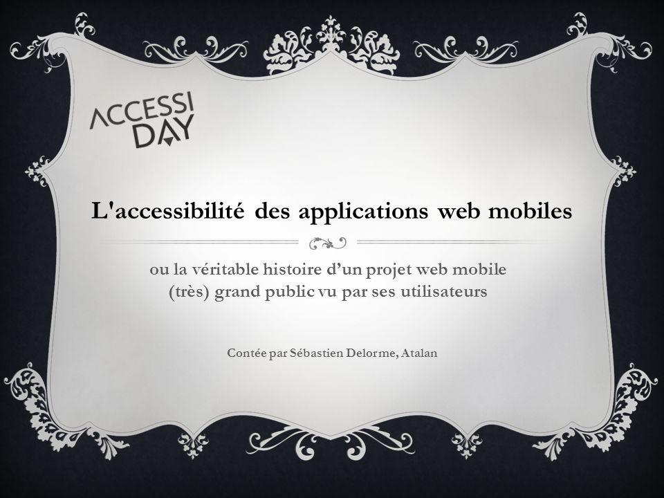 ou la véritable histoire d'un projet web mobile (très) grand public vu par ses utilisateurs L accessibilité des applications web mobiles Contée par Sébastien Delorme, Atalan