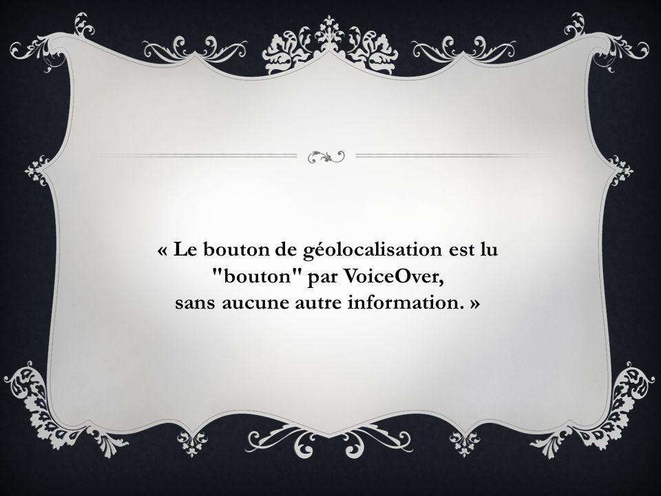 « Le bouton de géolocalisation est lu bouton par VoiceOver, sans aucune autre information. »