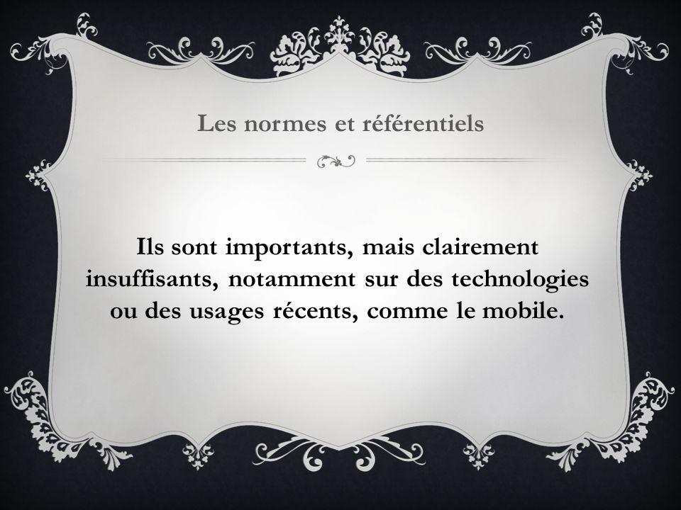 Les normes et référentiels Ils sont importants, mais clairement insuffisants, notamment sur des technologies ou des usages récents, comme le mobile.