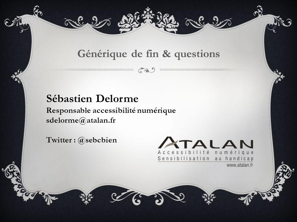 Générique de fin & questions Sébastien Delorme Responsable accessibilité numérique sdelorme@atalan.fr Twitter : @sebcbien