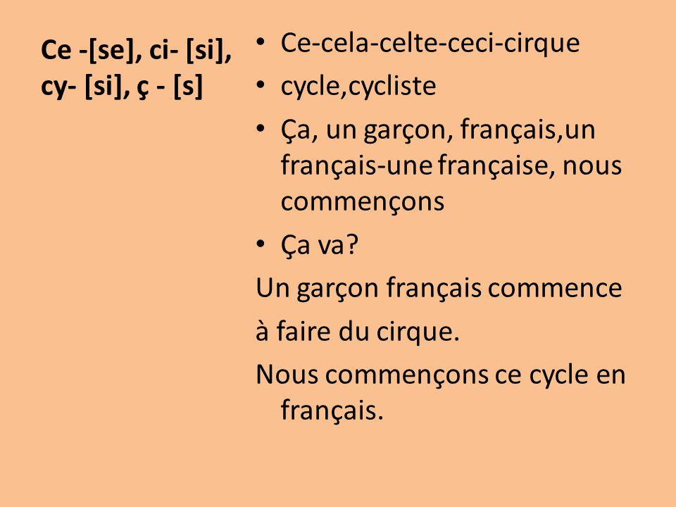 Ce -[se], ci- [si], cy- [si], ç - [s] Ce-cela-celte-ceci-cirque cycle,cycliste Ça, un garçon, français,un français-une française, nous commençons Ça v