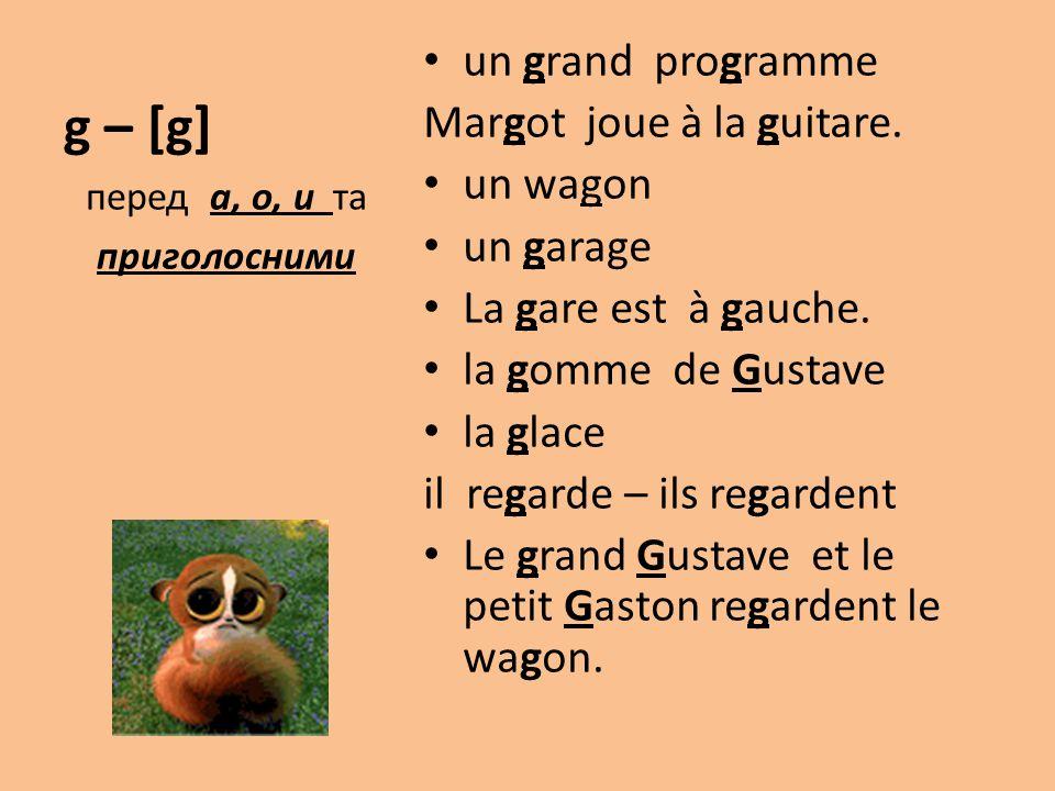 g – [g] un grand programme Margot joue à la guitare. un wagon un garage La gare est à gauche. la gomme de Gustave la glace il regarde – ils regardent