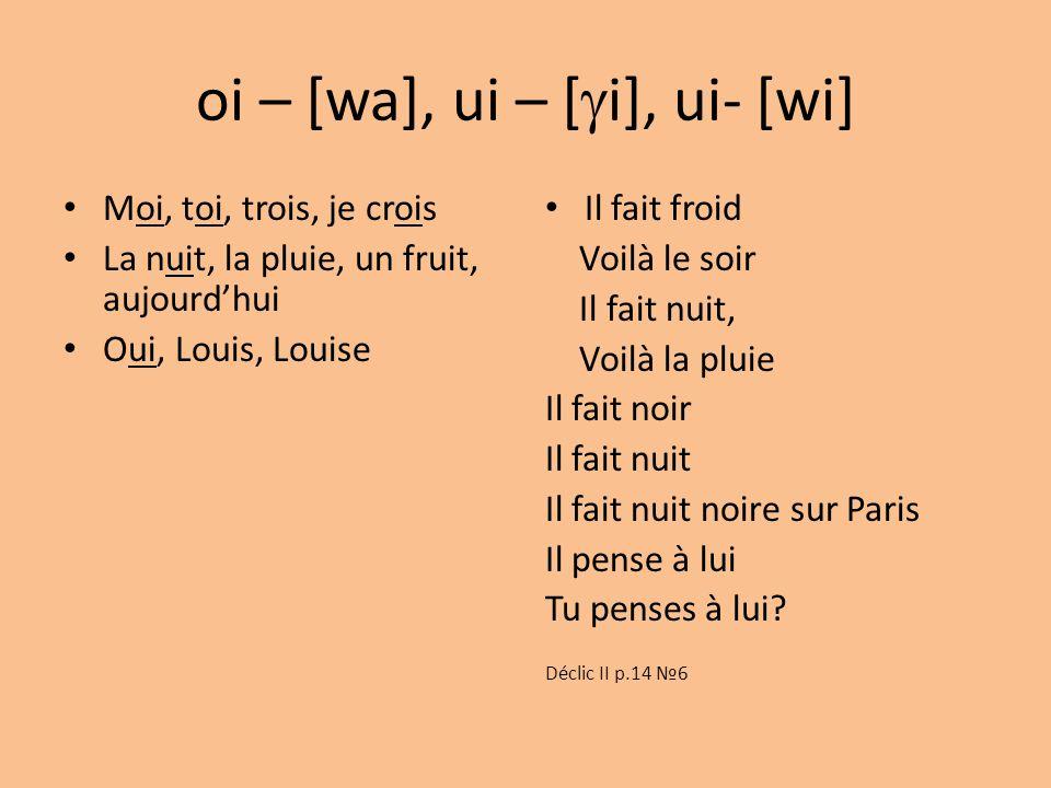 oi – [wa], ui – [  i], ui- [wi] Moi, toi, trois, je crois La nuit, la pluie, un fruit, aujourd'hui Oui, Louis, Louise Il fait froid Voilà le soir Il