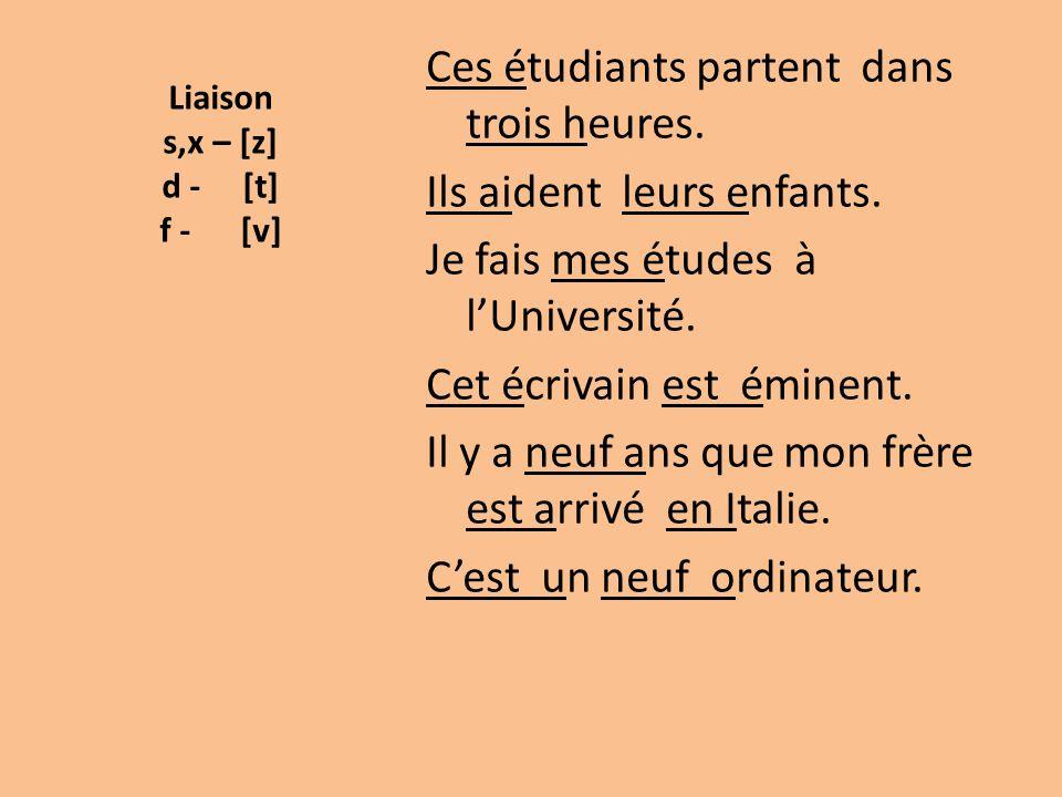 Liaison s,x – [z] d - [t] f - [v] Ces étudiants partent dans trois heures. Ils aident leurs enfants. Je fais mes études à l'Université. Cet écrivain e