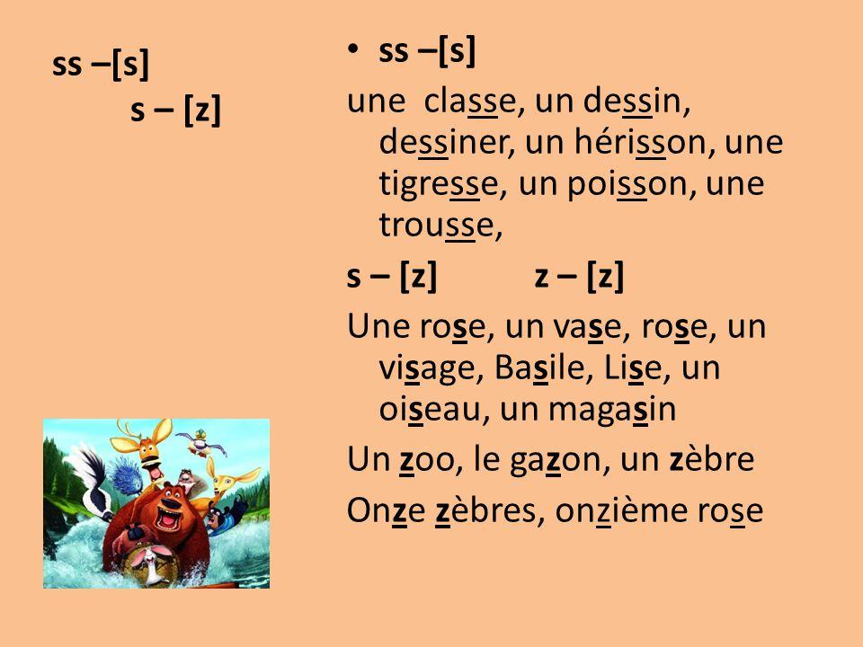 ss –[s] s – [z] ss –[s] une classe, un dessin, dessiner, un hérisson, une tigresse, un poisson, une trousse, s – [z] z – [z] Une rose, un vase, rose,