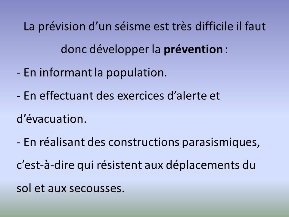 La prévision d'un séisme est très difficile il faut donc développer la prévention : - En informant la population. - En effectuant des exercices d'aler
