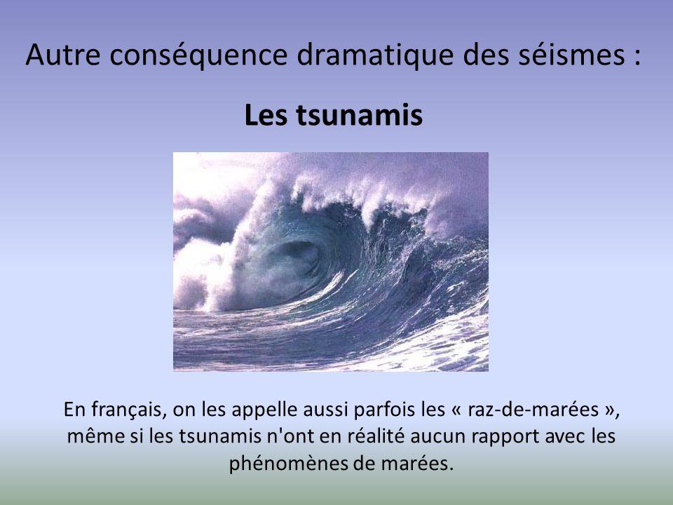 Autre conséquence dramatique des séismes : Les tsunamis En français, on les appelle aussi parfois les « raz-de-marées », même si les tsunamis n'ont en