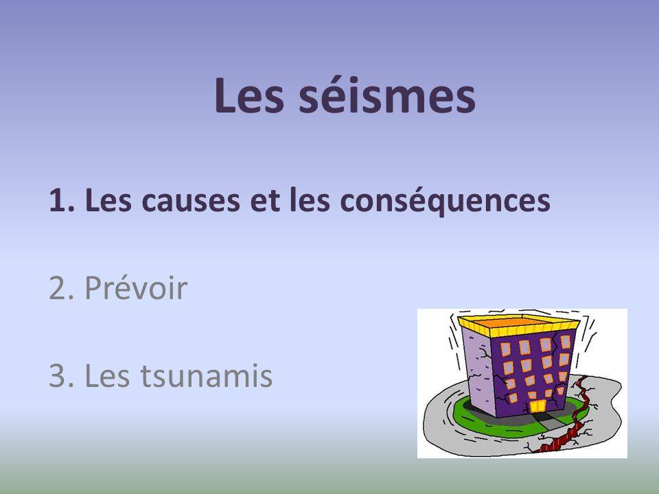 Les séismes 1. Les causes et les conséquences 2. Prévoir 3. Les tsunamis